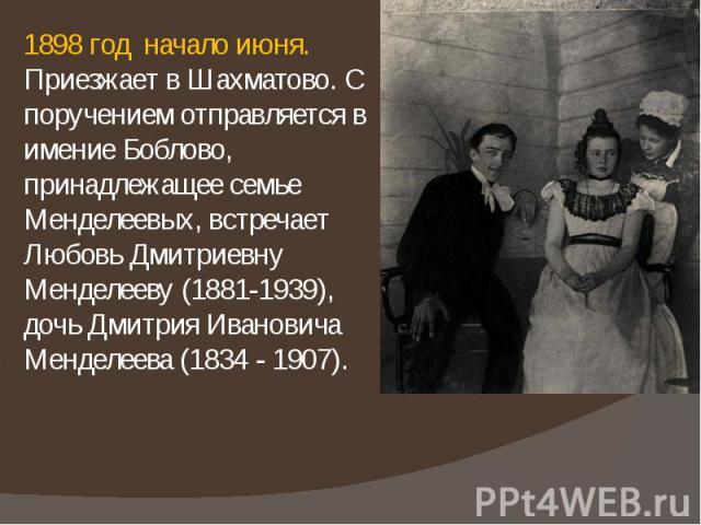 1898 год начало июня. Приезжает в Шахматово. С поручением отправляется в имение Боблово, принадлежащее семье Менделеевых, встречает Любовь Дмитриевну Менделееву (1881-1939), дочь Дмитрия Ивановича Менделеева (1834 - 1907). 1898 год начало июня. Прие…