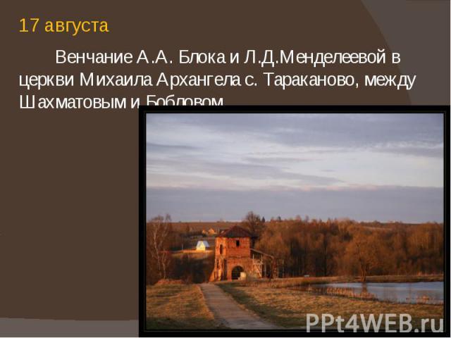 17 августа 17 августа Венчание А.А. Блока и Л.Д.Менделеевой в церкви Михаила Архангела с. Тараканово, между Шахматовым и Бобловом.