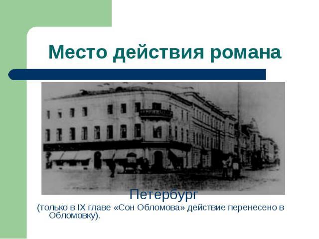 Петербург Петербург (только в IX главе «Сон Обломова» действие перенесено в Обломовку).