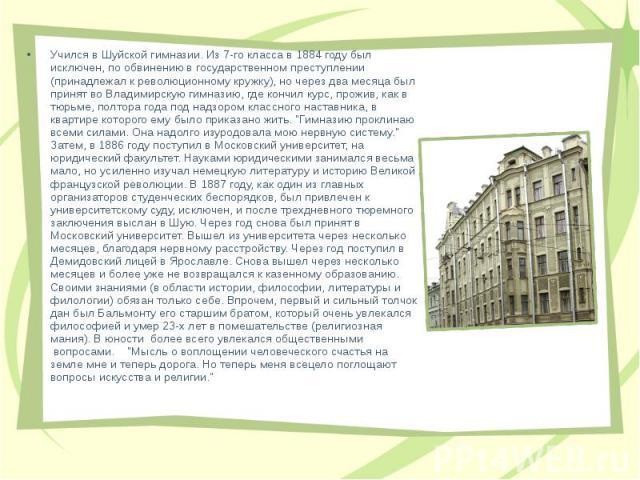 Учился в Шуйской гимназии. Из 7-го класса в 1884 году был исключен, по обвинению в государственном преступлении (принадлежал к революционному кружку), но через два месяца был принят во Владимирскую гимназию, где кончил курс, прожив, как в тюрьме, по…