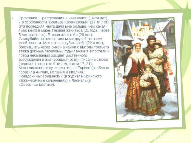"""Прочтение """"Преступления и наказания"""" (16-ти лет) и в особенности """"Братьев Карамазовых"""" (17-ти лет). Эта последняя книга дала мне больше, чем какая-либо книга в мире. Первая женитьба (21 года, через 5 лет развелся). Вторая женитьб…"""