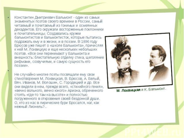Константин Дмитриевич Бальмонт - один из самых знаменитых поэтов своего времени в России, самый читаемый и почитаемый из гонимых и осмеянных декадентов. Его окружали восторженные поклонники и почитательницы. Создавались кружки бальмонтистов и бальмо…