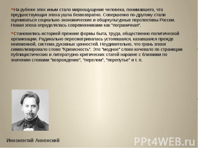На рубеже эпох иным стало мироощущение человека, понимавшего, что предшествующая эпоха ушла безвозвратно. Совершенно по-другому стали оцениваться социально-экономические и общекультурные перспективы России. Новая эпоха определялась современниками ка…