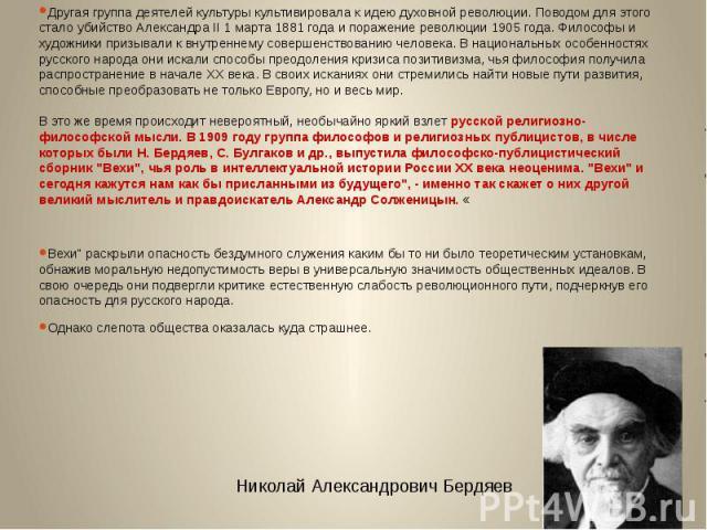 Другая группа деятелей культуры культивировала к идею духовной революции. Поводом для этого стало убийство Александра II 1 марта 1881 года и поражение революции 1905 года. Философы и художники призывали к внутреннему совершенствованию человека. В на…