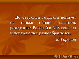 До безумной гордости волнует не только обилие талантов, рожденных Россией в XIX