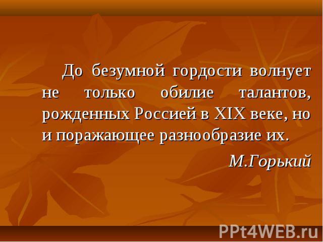 До безумной гордости волнует не только обилие талантов, рожденных Россией в XIX веке, но и поражающее разнообразие их. До безумной гордости волнует не только обилие талантов, рожденных Россией в XIX веке, но и поражающее разнообразие их. М.Горький