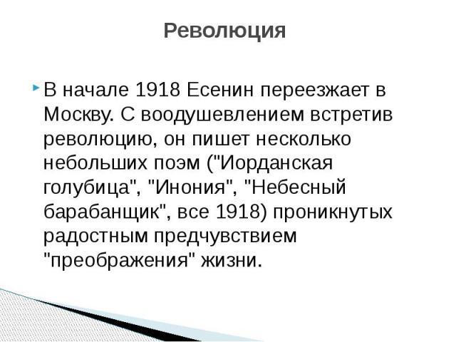 """Революция В начале 1918 Есенин переезжает в Москву. С воодушевлением встретив революцию, он пишет несколько небольших поэм (""""Иорданская голубица"""", """"Инония"""", """"Небесный барабанщик"""", все 1918) проникнутых радостным предчув…"""
