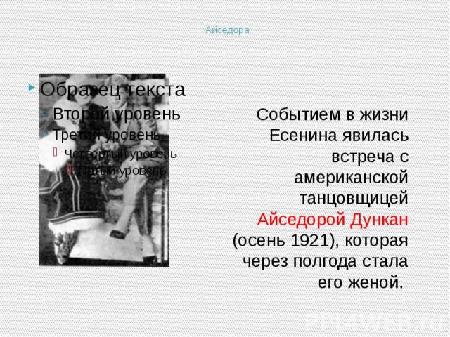 Айседора Событием в жизни Есенина явилась встреча с американской танцовщицей Айседорой Дункан (осень 1921), которая через полгода стала его женой.