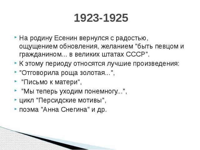 """1923-1925 На родину Есенин вернулся с радостью, ощущением обновления, желанием """"быть певцом и гражданином... в великих штатах СССР"""". К этому периоду относятся лучшие произведения: """"Отговорила роща золотая..."""", """"Письмо к мате…"""