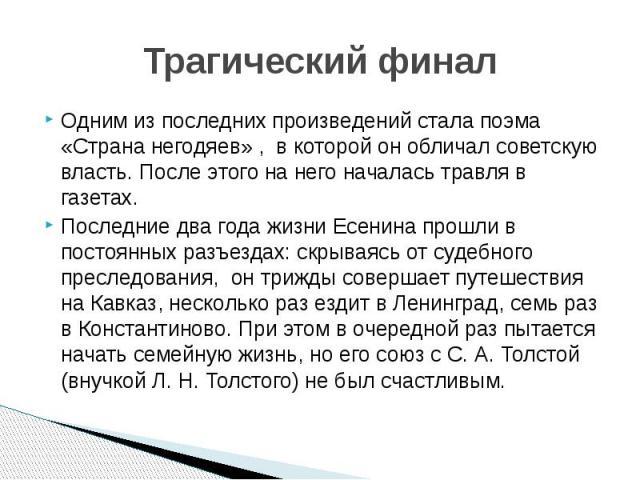 Трагический финал Одним из последних произведений стала поэма «Страна негодяев» , в которой он обличал советскую власть. После этого на него началась травля в газетах. Последние два года жизни Есенина прошли в постоянных разъездах: скрываясь от суде…