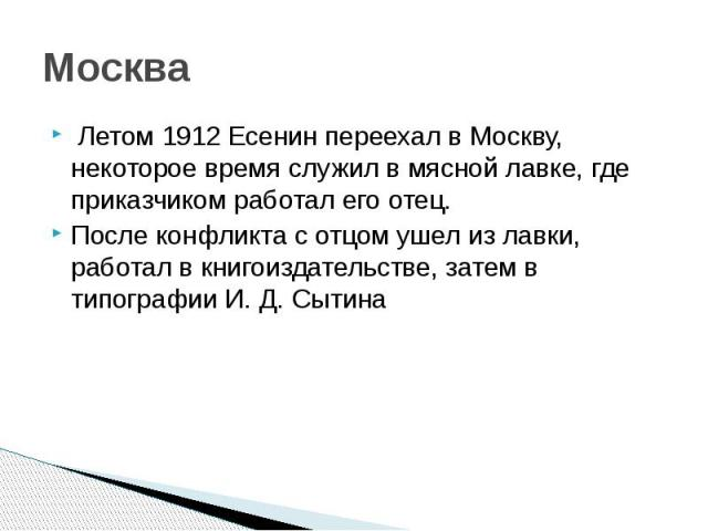 Москва Летом 1912 Есенин переехал в Москву, некоторое время служил в мясной лавке, где приказчиком работал его отец. После конфликта с отцом ушел из лавки, работал в книгоиздательстве, затем в типографии И. Д. Сытина