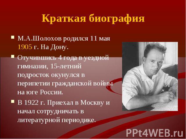 М.А.Шолохов родился 11 мая 1905 г. На Дону. М.А.Шолохов родился 11 мая 1905 г. На Дону. Отучившись 4 года в уездной гимназии, 15-летний подросток окунулся в перипетии гражданской войны на юге России. В 1922 г. Приехал в Москву и начал сотрудничать в…