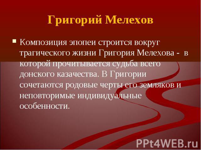 Композиция эпопеи строится вокруг трагического жизни Григория Мелехова - в которой прочитывается судьба всего донского казачества. В Григории сочетаются родовые черты его земляков и неповторимые индивидуальные особенности. Композиция эпопеи строится…