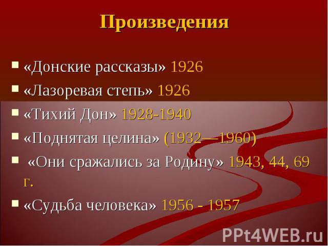 «Донские рассказы» 1926 «Донские рассказы» 1926 «Лазоревая степь» 1926 «Тихий Дон» 1928-1940 «Поднятая целина» (1932—1960) «Они сражались за Родину» 1943, 44, 69 г. «Судьба человека» 1956 - 1957