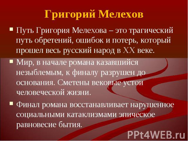 Путь Григория Мелехова – это трагический путь обретений, ошибок и потерь, который прошел весь русский народ в XX веке. Путь Григория Мелехова – это трагический путь обретений, ошибок и потерь, который прошел весь русский народ в XX веке. Мир, в нача…