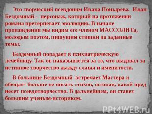 Это творческий псевдоним Ивана Понырева. Иван Бездомный - персонаж, который на п