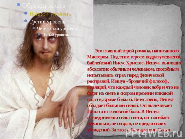 Это главный герой романа, написанного Мастером. Под этим героем подразумевается библейский Иисус Христос. Иешуа выглядит абсолютно обычным человеком, способным испытывать страх перед физической расправой. Иешуа - бродячий философ, верящий, что кажды…