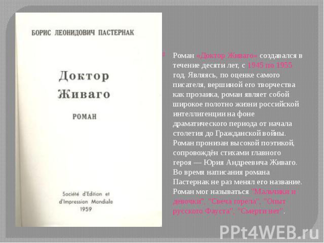 Роман «Доктор Живаго» создавался в течение десяти лет, с 1945 по 1955 год. Являясь, по оценке самого писателя, вершиной его творчества как прозаика, роман являет собой широкое полотно жизни российской интеллигенции на фоне драматического периода от …