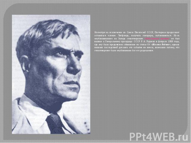 Несмотря на исключение из Союза Писателей СССР, Пастернак продолжает оставаться членом Литфонда, получать гонорары, публиковаться. Из-за опубликованного на Западе стихотворения «Нобелевская премия» он был вызван к Генеральному прокурору СССР Р.…
