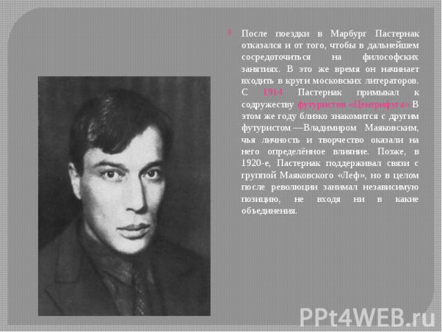 После поездки в Марбург Пастернак отказался и от того, чтобы в дальнейшем сосредоточиться на философских занятиях. В это же время он начинает входить в круги московских литераторов. С 1914 Пастернак примыкал к содружеству футуристов «Центрифуга» В э…