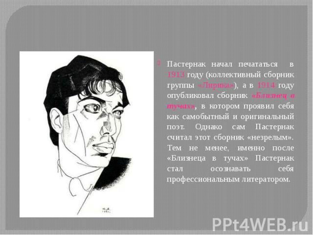 Пастернак начал печататься в 1913 году (коллективный сборник группы «Лирика»), а в 1914 году опубликовал сборник «Близнец в тучах», в котором проявил себя как самобытный и оригинальный поэт. Однако сам Пастернак считал этот сборник «незрелым». Тем н…