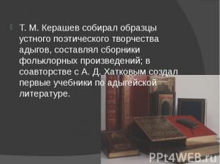 Т.М.Керашев собирал образцы устного поэтического творчества адыгов,