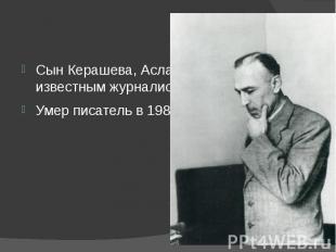 Сын Керашева, Асланбек, является известным журналистом. Умер писатель в 1988 год