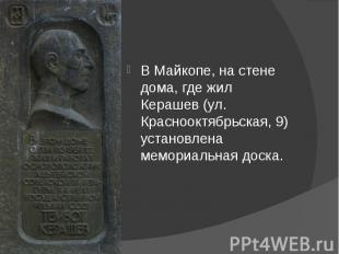 В Майкопе, на стене дома, где жил Керашев (ул. Краснооктябрьская, 9) установлена