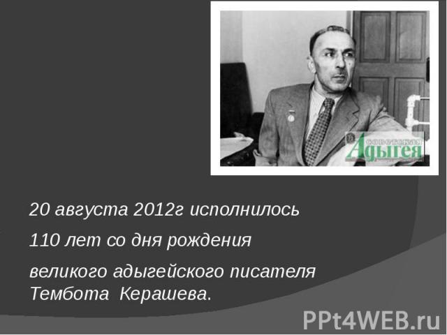 20 августа 2012г исполнилось 110 лет со дня рождения великого адыгейского писателя Тембота Керашева.