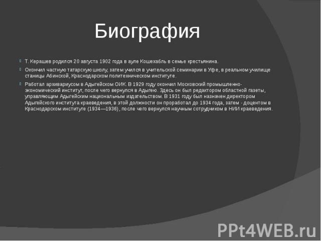 Биография Т. Керашев родился 20 августа 1902 года в ауле Кошехабль в семье крестьянина. Окончил частную татарскую школу, затем учился в учительской семинарии в Уфе, в реальном училище станицы Абинской, Краснодарском политехническом институте. Работа…
