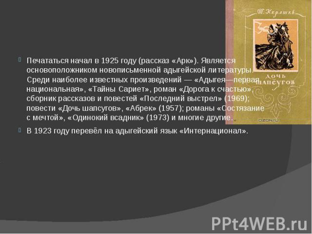 Печататься начал в 1925 году (рассказ «Арк»). Является основоположником новописьменной адыгейской литературы. Среди наиболее известных произведений— «Адыгея—первая национальная», «Тайны Сариет», роман «Дорога к счастью», сборник рассказов и по…