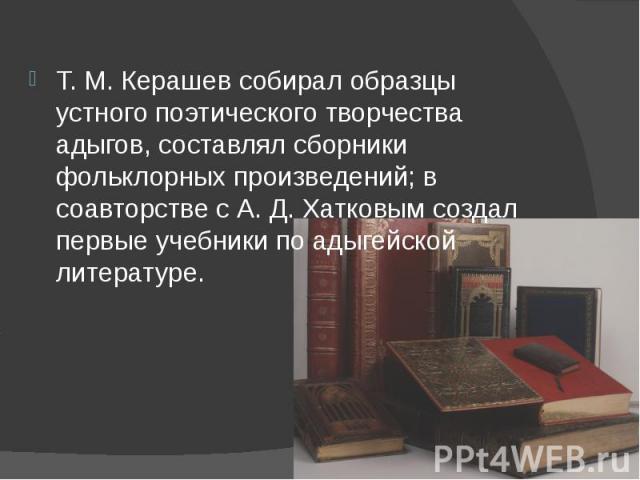 Т.М.Керашев собирал образцы устного поэтического творчества адыгов, составлял сборники фольклорных произведений; в соавторстве с А. Д. Хатковым создал первые учебники по адыгейской литературе.