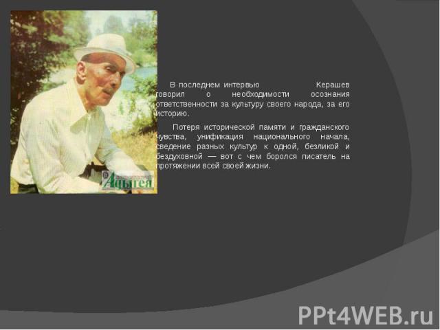 В последнем интервью Керашев говорил о необходимости осознания ответственности за культуру своего народа, за его историю. Потеря исторической памяти и гражданского чувства, унификация национального начала, сведение разных культур к одной, безликой и…