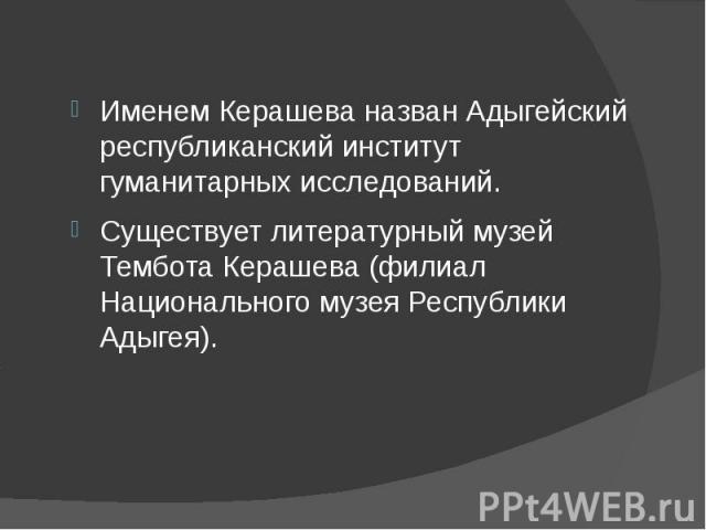 Именем Керашева назван Адыгейский республиканский институт гуманитарных исследований. Существует литературный музей Тембота Керашева (филиал Национального музея Республики Адыгея).