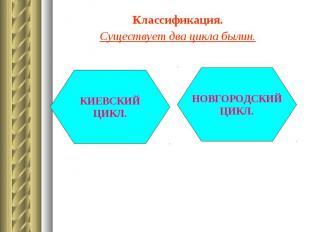 Классификация. Классификация. Существует два цикла былин.