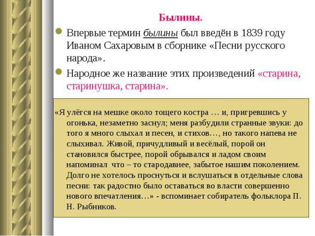 Былины. Былины. Впервые термин былины был введён в 1839 году Иваном Сахаровым в сборнике «Песни русского народа». Народное же название этих произведений «старина, старинушка, старина». «Я улёгся на мешке около тощего костра … и, пригревшись у огоньк…