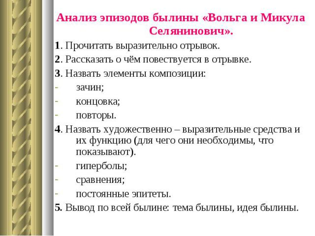 Анализ эпизодов былины «Вольга и Микула Селянинович». Анализ эпизодов былины «Вольга и Микула Селянинович». 1. Прочитать выразительно отрывок. 2. Рассказать о чём повествуется в отрывке. 3. Назвать элементы композиции: зачин; концовка; повторы. 4. Н…