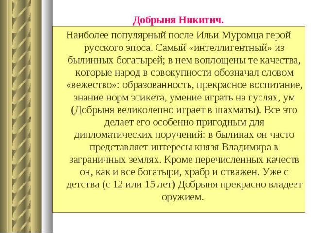Добрыня Никитич. Добрыня Никитич. Наиболее популярный после Ильи Муромца герой русского эпоса. Самый «интеллигентный» из былинных богатырей; в нем воплощены те качества, которые народ в совокупности обозначал словом «вежество»: образованность, прекр…