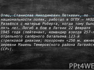 Отец, Станислав Никодимович Петкевич, по национальности поляк, работал в ОГПУ –