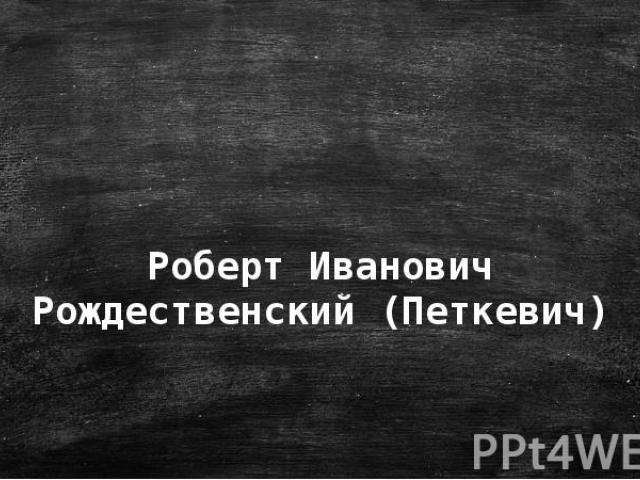 Роберт Иванович Рождественский (Петкевич)