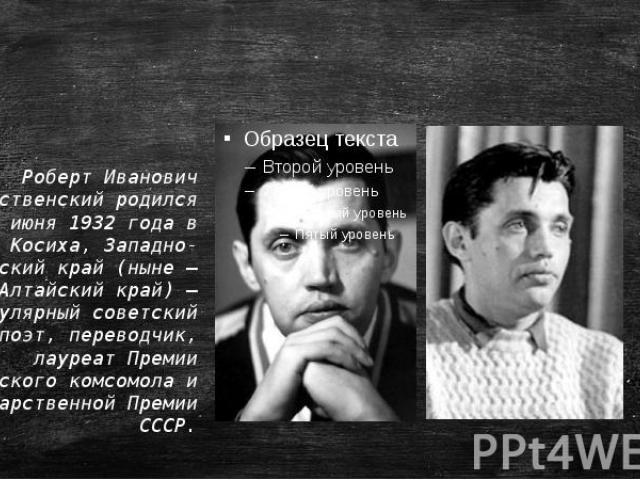Роберт Иванович Рождественскийродился 20 июня 1932 года в селе Косиха, Западно-сибирский край (ныне— Алтайский край)— популярный советский поэт, переводчик, лауреат Премии Ленинского комсомола и Государственной Премии СССР.
