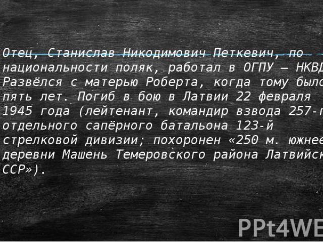 Отец, Станислав Никодимович Петкевич, по национальности поляк, работал в ОГПУ – НКВД. Развёлся с матерью Роберта, когда тому было пять лет. Погиб в бою в Латвии 22 февраля 1945 года (лейтенант, командир взвода 257-го отдельного сапёрного батальона 1…