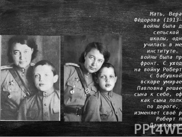 Мать, Вера Павловна Фёдорова (1913–2001), до войны была директором сельской начальной школы, одновременно училась в медицинском институте. С началом войны была призвана на фронт. С уходом матери на войну Роберт остаётся с бабушкой. Бабушка вскоре ум…
