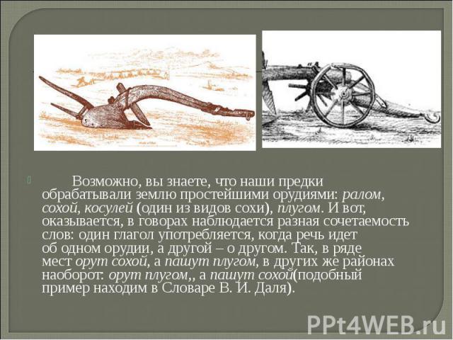 Возможно, вызнаете, что наши предки обрабатывали землю простейшими орудиями:ралом, сохой, косулей(один извидов сохи),плугом. Ивот, оказывается, вговорах наблюд…