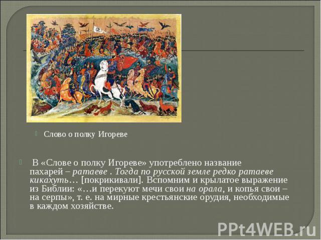 В «Слове ополку Игореве» употреблено название пахарей–ратаеве.Тогда порусской земле редко ратаеве кикахуть… [покрикивали]. Вспомним икрылатое выражение изБиблии: «…иперекуют мечи свои…