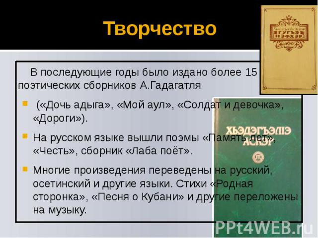 Творчество В последующие годы было издано более 15 поэтических сборников А.Гадагатля («Дочь адыга», «Мой аул», «Солдат и девочка», «Дороги»). На русском языке вышли поэмы «Память лет», «Честь», сборник «Лаба поёт». Многие произведения переведены на …