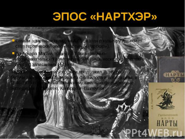 ЭПОС «НАРТХЭР» Самым заметным вкладом А.Гадагатля в культуру Адыгеи стал героический эпос «Нарты» («Нартхэр»). До Аскера Магамудовича в архиве научно-исследовательского института был лишь несколько текстов о нартах, записанных И.Цеем. Гадагатль с бо…