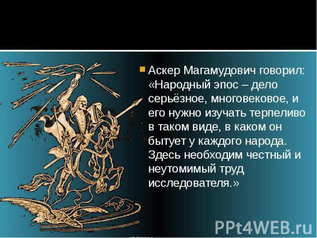 Аскер Магамудович говорил: «Народный эпос – дело серьёзное, многовековое, и его нужно изучать терпеливо в таком виде, в каком он бытует у каждого народа. Здесь необходим честный и неутомимый труд исследователя.»