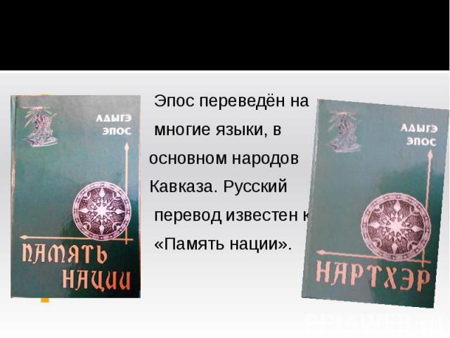 Эпос переведён на многие языки, в основном народов Кавказа. Русский перевод известен как «Память нации».