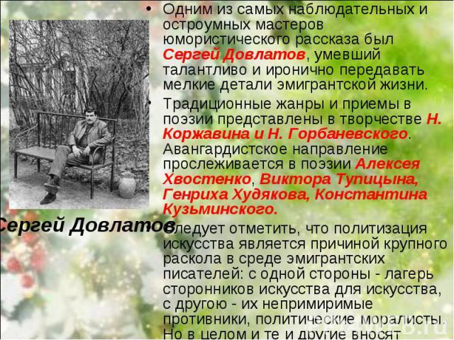 Одним из самых наблюдательных и остроумных мастеров юмористического рассказа был Сергей Довлатов, умевший талантливо и иронично передавать мелкие детали эмигрантской жизни. Одним из самых наблюдательных и остроумных мастеров юмористического рассказа…